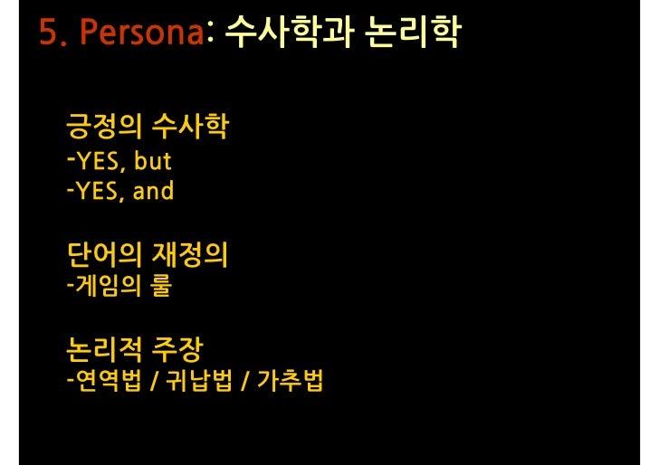 5. Persona: 수사학과 논리학   긍정의 수사학  -YES, but  -YES, and   단어의 재정의  -게임의 룰   논리적 주장  -연역법 / 귀납법 / 가추법