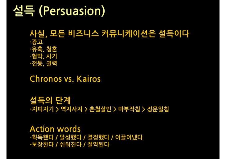 설득 (Persuasion)   사실, 모든 비즈니스 커뮤니케이션은 설득이다   -광고   -유혹, 청혼   -협박, 사기   -전통, 권력    Chronos vs. Kairos    설득의 단계   -지피지기 > 역...