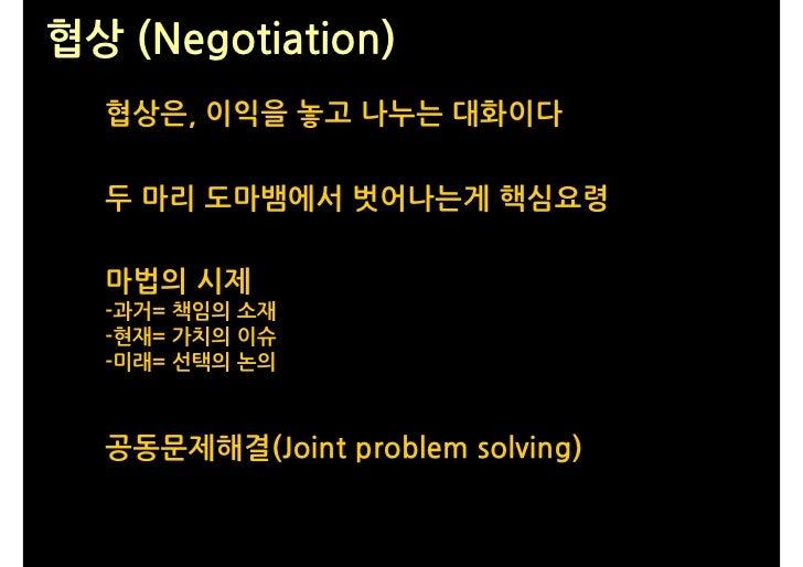 협상 (Negotiation)   협상은, 이익을 놓고 나누는 대화이다    두 마리 도마뱀에서 벗어나는게 핵심요령    마법의 시제   -과거= 책임의 소재   -현재= 가치의 이슈   -미래= 선택의 논의      ...