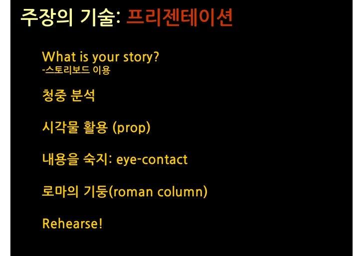 주장의 기술: 프리젠테이션  What is your story?  -스토리보드 이용   청중 분석   시각물 활용 (prop)   내용을 숙지: eye-contact   로마의 기둥(roman column)   Rehe...