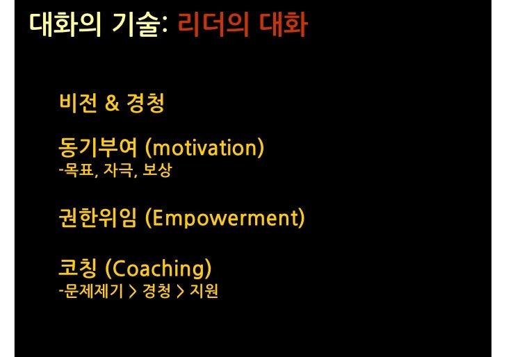 대화의 기술: 리더의 대화   비전 & 경청   동기부여 (motivation)  -목표, 자극, 보상    권한위임 (Empowerment)   코칭 (Coaching)  -문제제기 > 경청 > 지원
