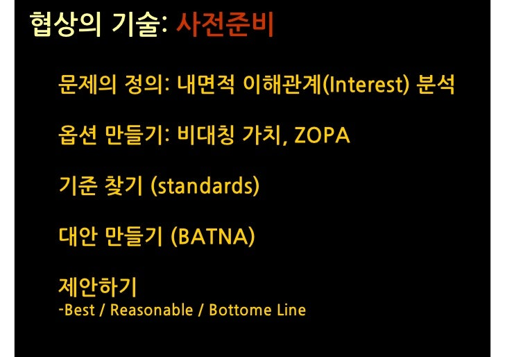 협상의 기술: 사전준비   문제의 정의: 내면적 이해관계(Interest) 분석   옵션 만들기: 비대칭 가치, ZOPA   기준 찾기 (standards)   대안 만들기 (BATNA)   제안하기  -Best / R...