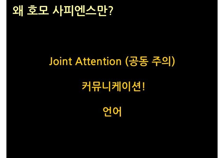 왜 호모 사피엔스만?       Joint Attention (공동 주의)          커뮤니케이션!              언어