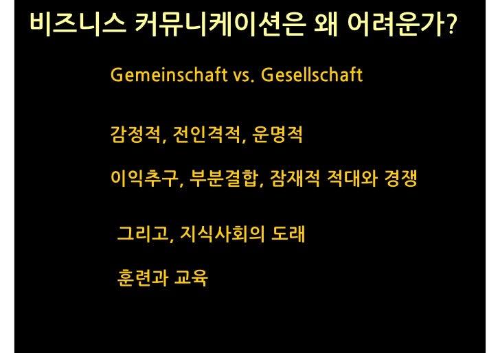 비즈니스 커뮤니케이션은 왜 어려운가?    Gemeinschaft vs. Gesellschaft      감정적, 전인격적, 운명적     이익추구, 부분결합, 잠재적 적대와 경쟁       그리고, 지식사회의 도래  ...