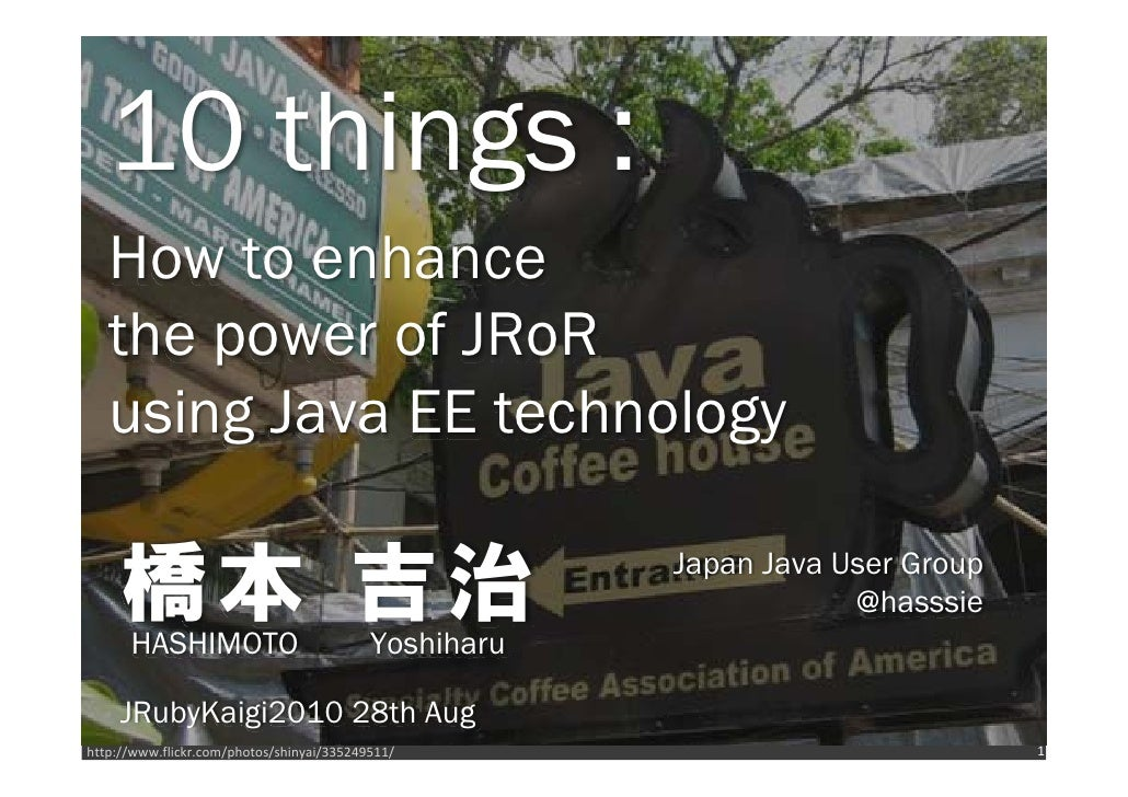 10 things :    How to enhance    the power of JRoR    using Java EE technology       橋本 吉治       HASHIMOTO                ...