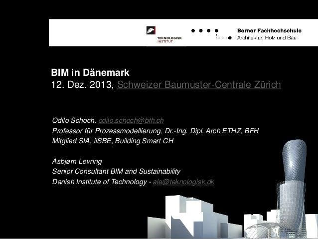 BIM in Dänemark 12. Dez. 2013, Schweizer Baumuster-Centrale Zürich  Odilo Schoch, odilo.schoch@bfh.ch Professor für Prozes...
