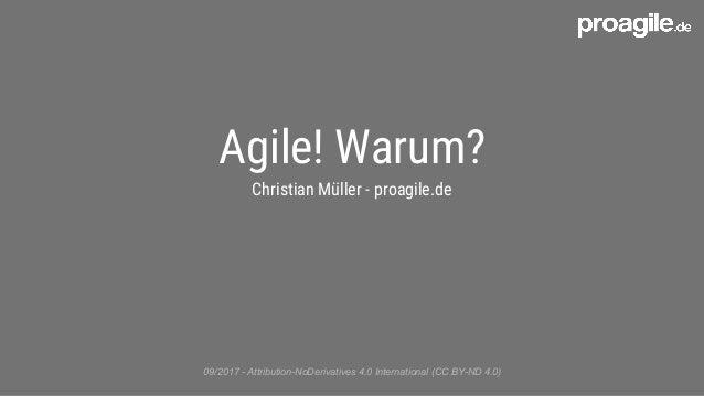 Agile! Warum? Christian Müller - proagile.de 09/2017 - Attribution-NoDerivatives 4.0 International (CC BY-ND 4.0)