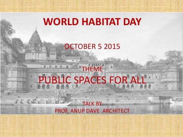 WORLD HABITAT DAY OCTOBER 5 2015 THEME PUBLIC SPACES FOR ALL TALK BY PROF. ANUP DAVE ARCHITECT