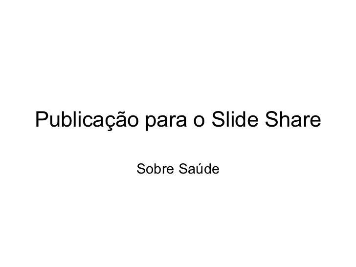 Publicação para o Slide Share Sobre Saúde