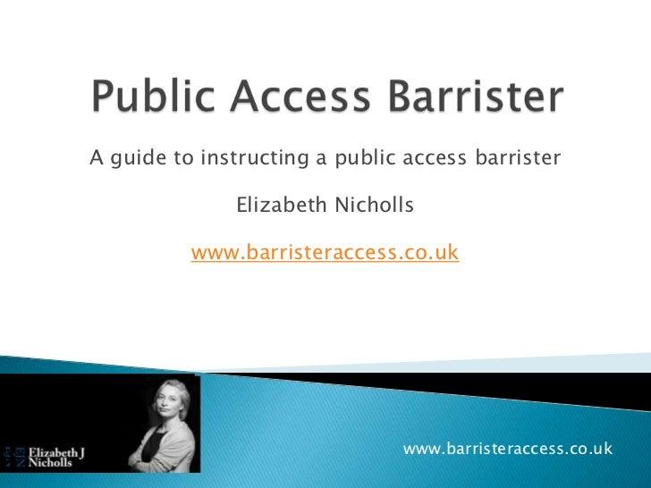 A guide to instructing a public access barrister              Elizabeth Nicholls          www.barristeraccess.co.uk       ...