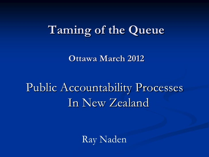 Taming of the Queue        Ottawa March 2012Public Accountability Processes        In New Zealand           Ray Naden