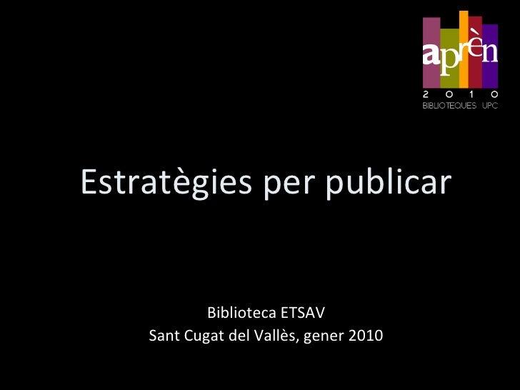 Estratègies per publicar<br />Biblioteca ETSAV<br />SantCugat del Vallès, juliol 2010<br />
