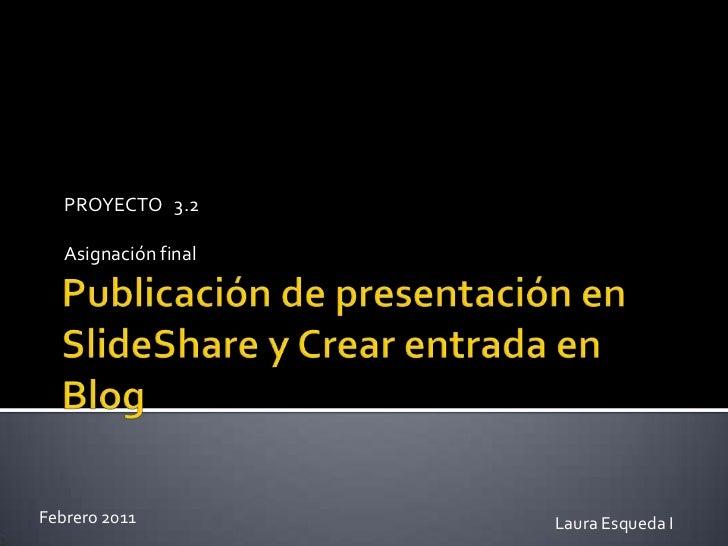 Publicación de presentación en SlideShare y Crear entrada en Blog <br />PROYECTO   3.2 <br />Asignación final <br />Febrer...