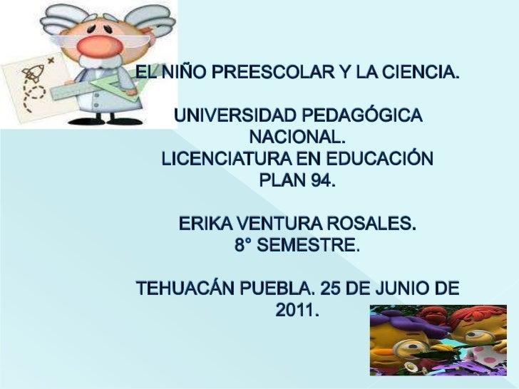 EL NIÑO PREESCOLAR Y LA CIENCIA.UNIVERSIDAD PEDAGÓGICA NACIONAL.LICENCIATURA EN EDUCACIÓN PLAN 94.ERIKA VENTURA ROSALES.8°...