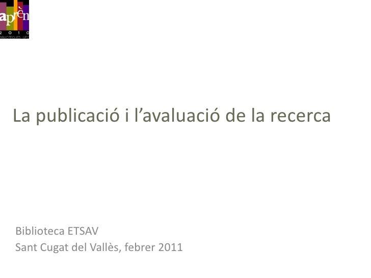 La publicació i l'avaluació de la recerca<br />Biblioteca ETSAV<br />SantCugat del Vallès, febrer 2011<br />