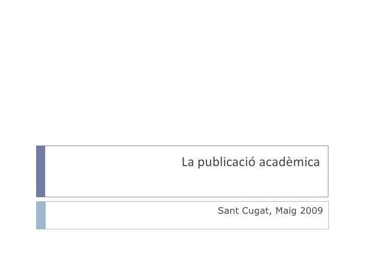 La publicació acadèmica<br />Sant Cugat, Maig 2009<br />