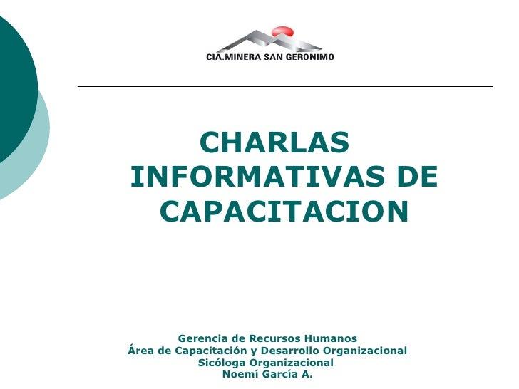 <ul><li>CHARLAS INFORMATIVAS DE CAPACITACION </li></ul>Gerencia de Recursos Humanos Área de Capacitación y Desarrollo Orga...