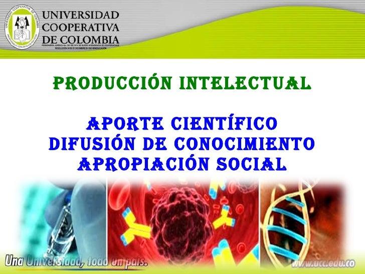 PRODUCCIÓN INTELECTUAL Aporte científico Difusión de conocimiento Apropiación social