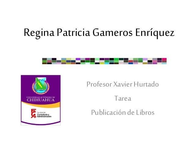 Regina Patricia Gameros Enríquez Profesor Xavier Hurtado Tarea Publicaciónde Libros