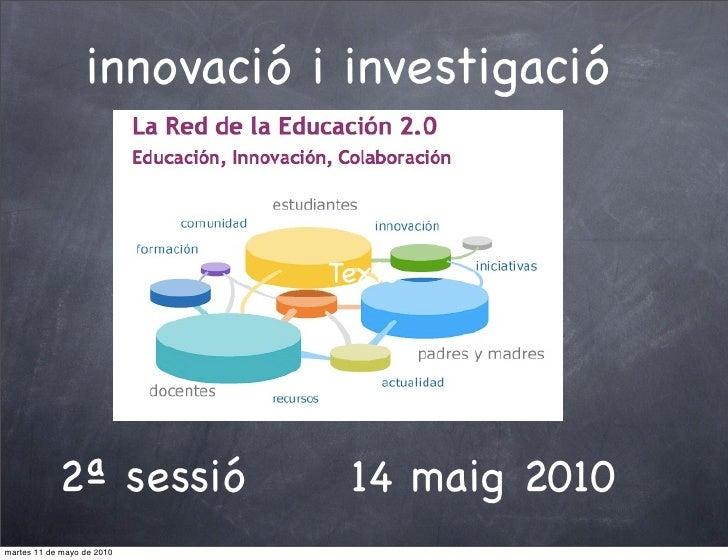 innovació i investigació                                Texto                 2ª sessió         14 maig 2010 martes 11 de ...