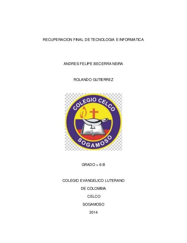 RECUPERACION FINAL DE TECNOLOGIA E INFORMATICA  ANDRES FELIPE BECERRA NEIRA  ROLANDO GUTIERREZ  GRADO = 6-B  COLEGIO EVANG...