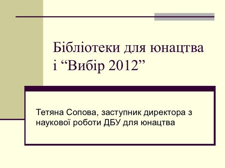 """Бібліотеки для юнацтва   і """"Вибір 2012""""Тетяна Сопова, заступник директора знаукової роботи ДБУ для юнацтва"""