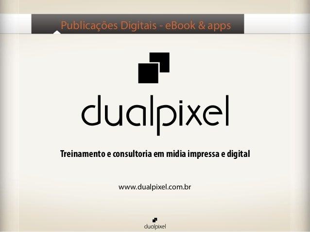 Publicações Digitais - eBook & appsTreinamento e consultoria em midia impressa e digital                www.dualpixel.com.br