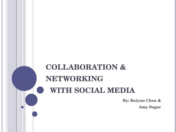 COLLABORATION & NETWORKING   WITH SOCIAL MEDIA By: Baiyun Chen & Amy Sugar