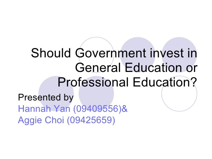 Should Government invest in General Education or Professional Education? Presented by  Hannah Yan (09409556)& Aggie Choi (...