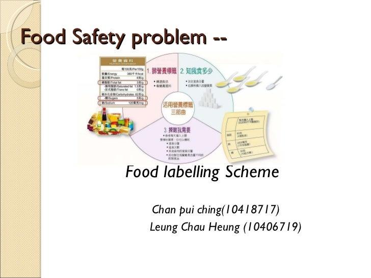 Food Safety problem --  <ul><li>Food labelling Scheme </li></ul><ul><li>Chan pui ching(10418717) </li></ul><ul><li>  Leung...