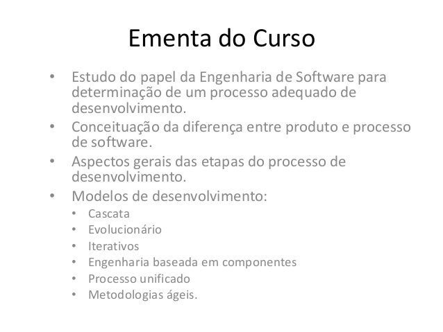 Ementa do Curso • Estudo do papel da Engenharia de Software para determinação de um processo adequado de desenvolvimento. ...