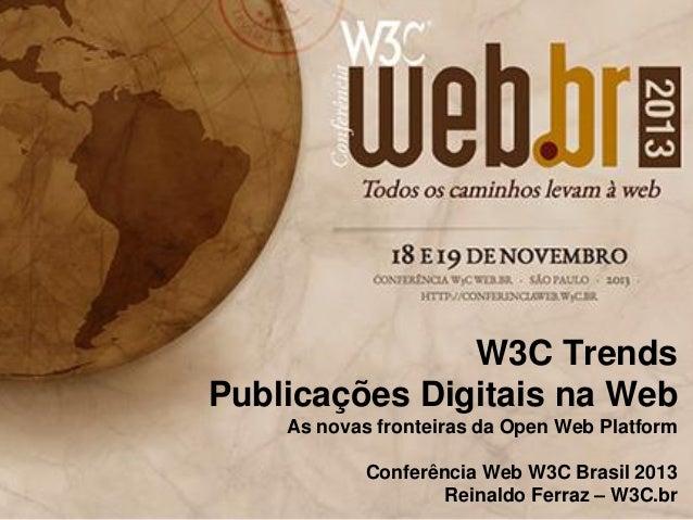 W3C Trends Publicações Digitais na Web As novas fronteiras da Open Web Platform Conferência Web W3C Brasil 2013 Reinaldo F...