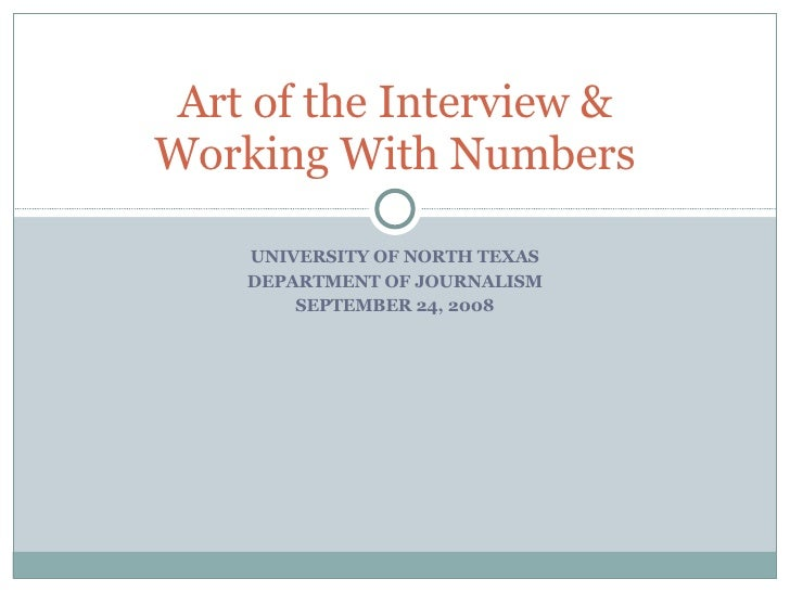 UNIVERSITY OF NORTH TEXAS DEPARTMENT OF JOURNALISM SEPTEMBER 24, 2008 Art of the Interview & Working With Numbers