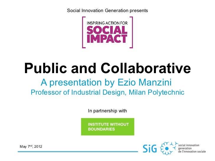Social Innovation Generation presents  Public and Collaborative            A presentation by Ezio Manzini      Professor o...