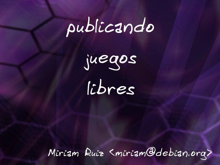 publicando       juegos       libres   Miriam Ruiz <miriam@debian.org>