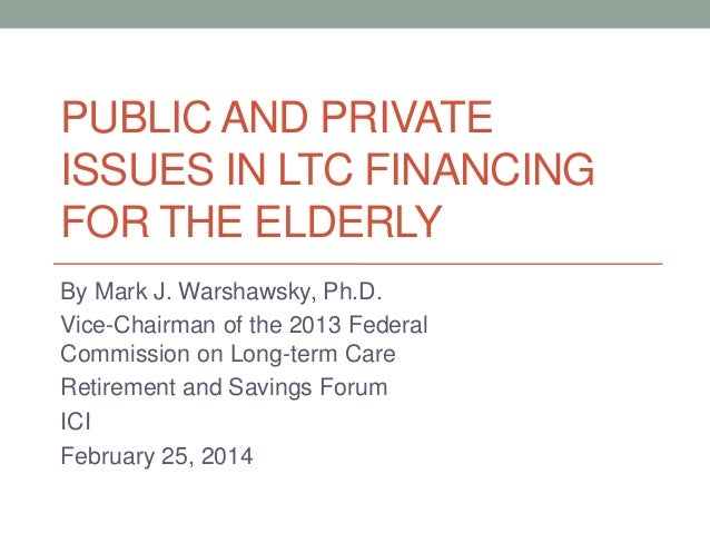 PUBLIC AND PRIVATE ISSUES IN LTC FINANCING FOR THE ELDERLY By Mark J. Warshawsky, Ph.D. Vice-Chairman of the 2013 Federal ...