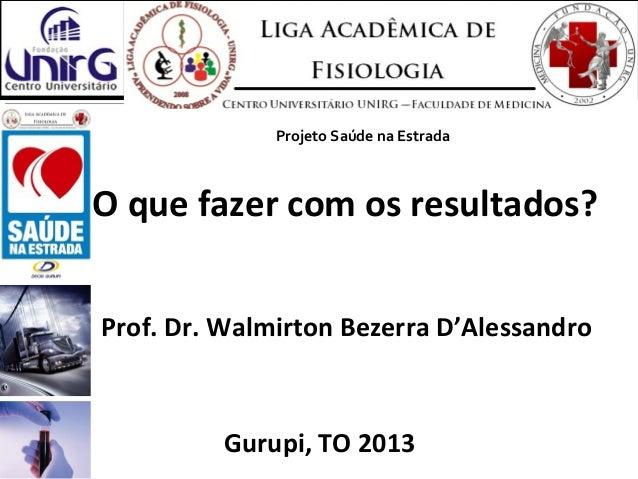 O que fazer com os resultados?Prof. Dr. Walmirton Bezerra D'AlessandroGurupi, TO 2013Projeto Saúde na Estrada