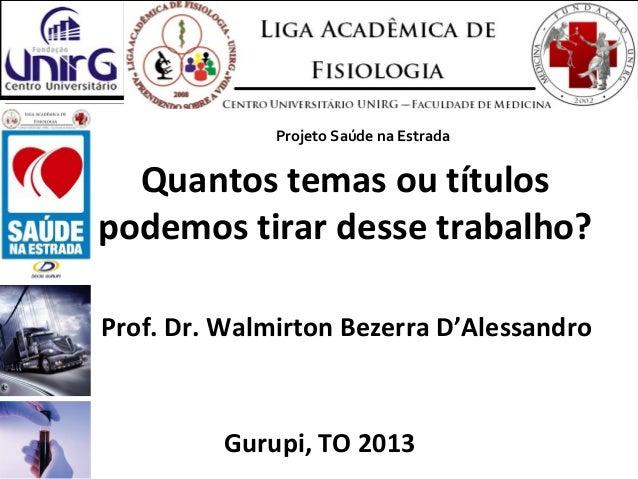 Quantos temas ou títulospodemos tirar desse trabalho?Prof. Dr. Walmirton Bezerra D'AlessandroGurupi, TO 2013Projeto Saúde ...