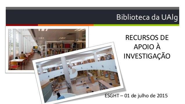 Biblioteca da UAlg RECURSOS DE APOIO À INVESTIGAÇÃO ESGHT – 01 de julho de 2015