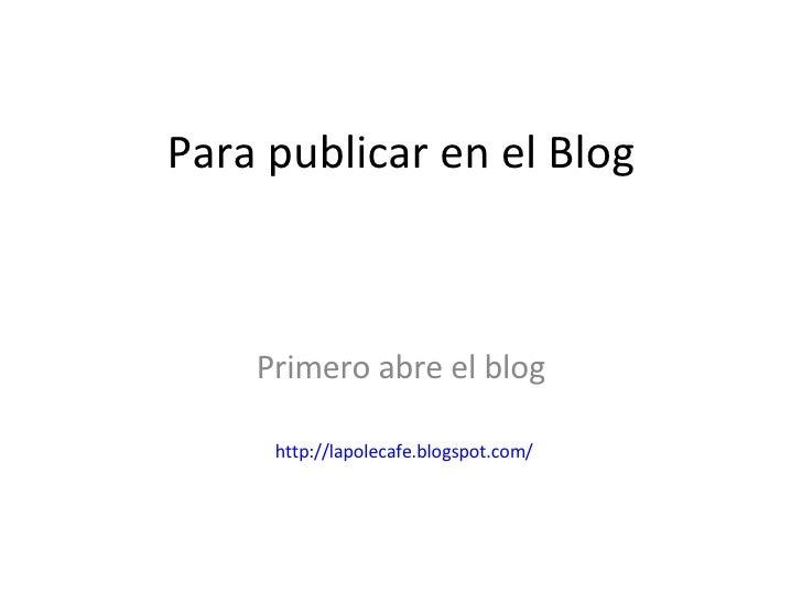 Para publicar en el Blog Primero abre el blog http:// lapolecafe.blogspot.com /