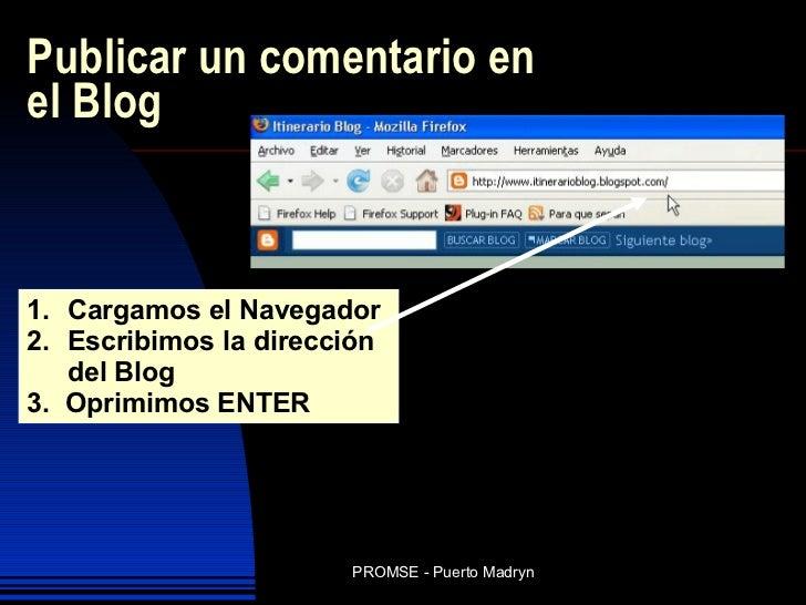 Publicar un comentario en el Blog <ul><li>Cargamos el Navegador </li></ul><ul><li>Escribimos la dirección del Blog </li></...