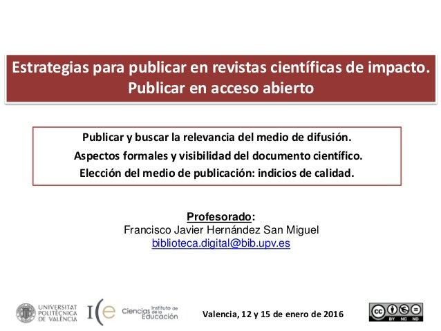 Estrategias para publicar en revistas científicas de impacto. Publicar en acceso abierto Profesorado: Francisco Javier Her...