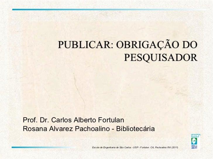 Prof. Dr. Carlos Alberto Fortulan Rosana Alvarez Pachoalino - Bibliotecária PUBLICAR: OBRIGAÇÃO DO PESQUISADOR