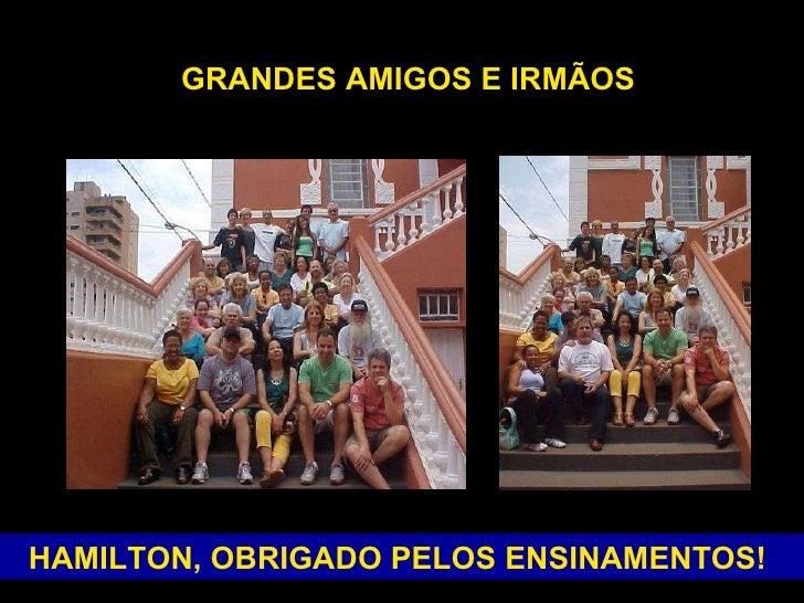 HAMILTON, OBRIGADO PELOS ENSINAMENTOS!   GRANDES AMIGOS E IRMÃOS