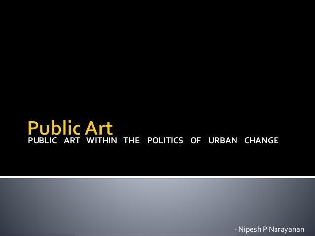 PUBLIC ART WITHIN THE POLITICS OF URBAN CHANGE - Nipesh P Narayanan