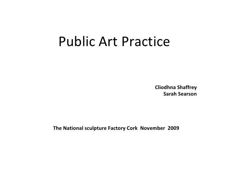 Public Art Practice  Cliodhna Shaffrey  Sarah Searson  The National sculpture Factory Cork  November  2009