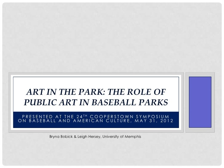ART IN THE PARK: THE ROLE OF  PUBLIC ART IN BASEBALL PARKS P R E S E N T E D A T T H E 2 4 TH C O O P E R S T O W N S Y M ...