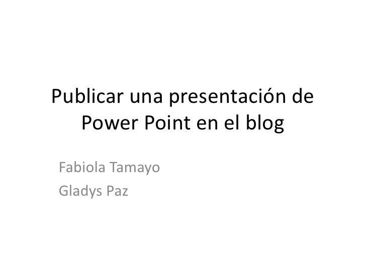 Publicar una presentación de PowerPoint en el blog<br />Fabiola Tamayo <br />Gladys Paz <br />