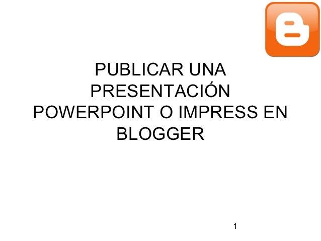 PUBLICAR UNA    PRESENTACIÓNPOWERPOINT O IMPRESS EN       BLOGGER                  1
