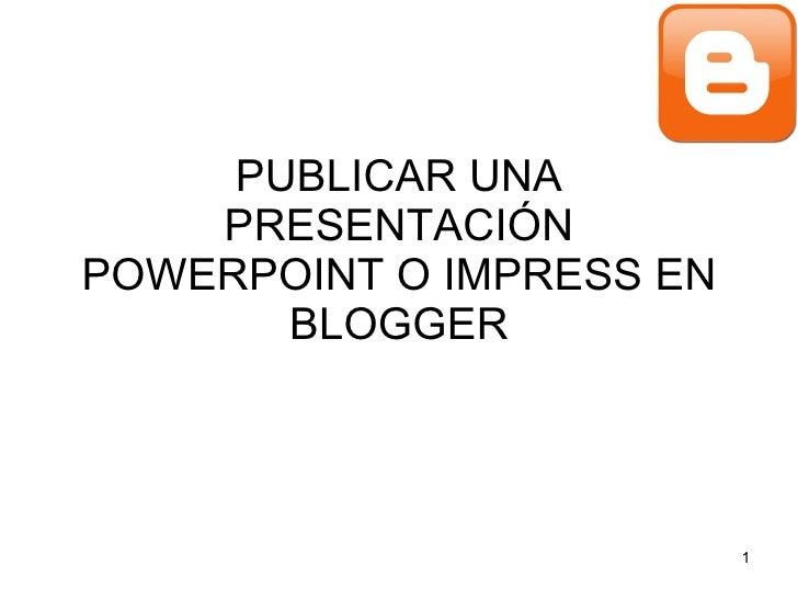 PUBLICAR UNA PRESENTACIÓN POWERPOINT O IMPRESS EN BLOGGER